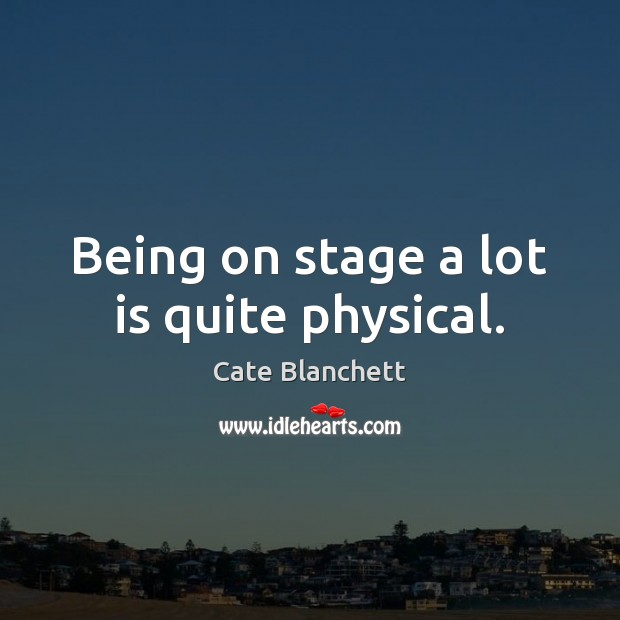 Being on stage a lot is quite physical. Cate Blanchett Picture Quote