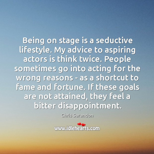 Being on stage is a seductive lifestyle. My advice to aspiring actors Image