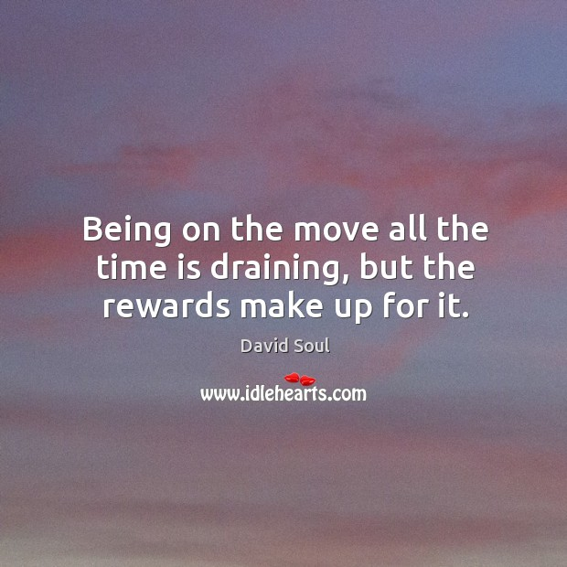 Being on the move all the time is draining, but the rewards make up for it. David Soul Picture Quote