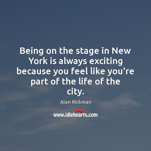 Being on the stage in New York is always exciting because you Alan Rickman Picture Quote