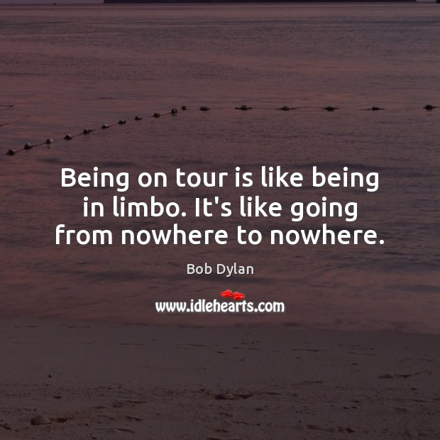 Being on tour is like being in limbo. It's like going from nowhere to nowhere. Bob Dylan Picture Quote
