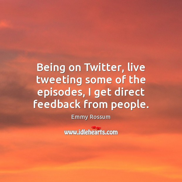 Being on Twitter, live tweeting some of the episodes, I get direct feedback from people. Image