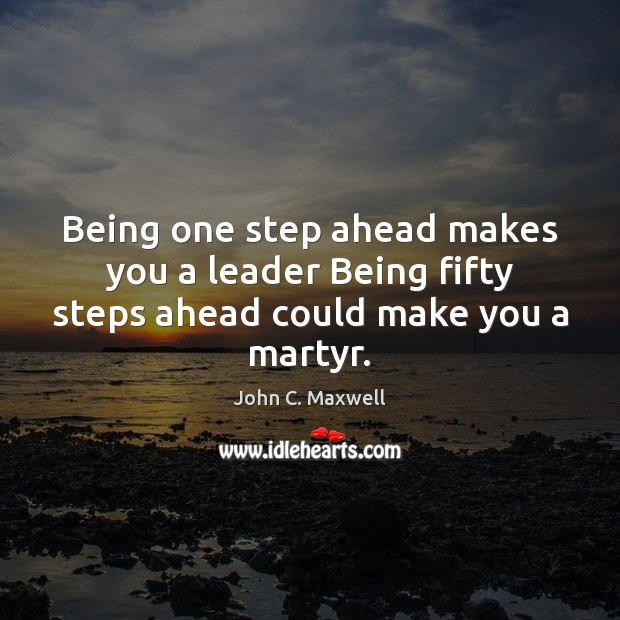 Image, Being one step ahead makes you a leader Being fifty steps ahead could make you a martyr.