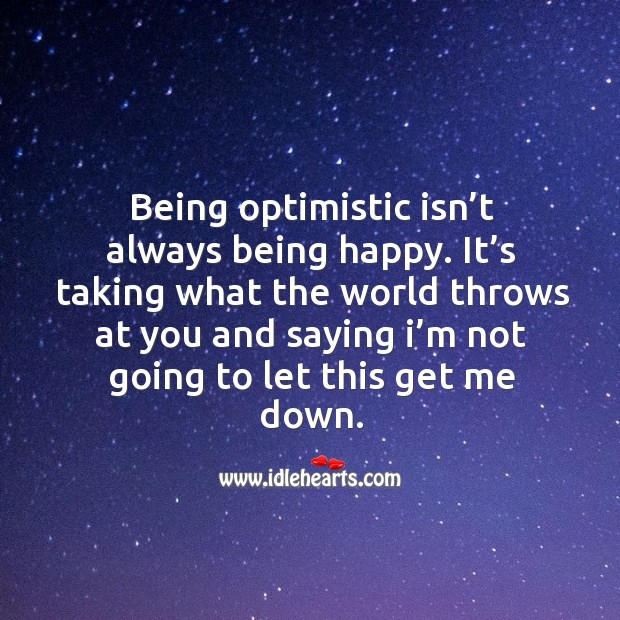Being optimistic isn't always being happy. It's taking what the world throws at you and Image