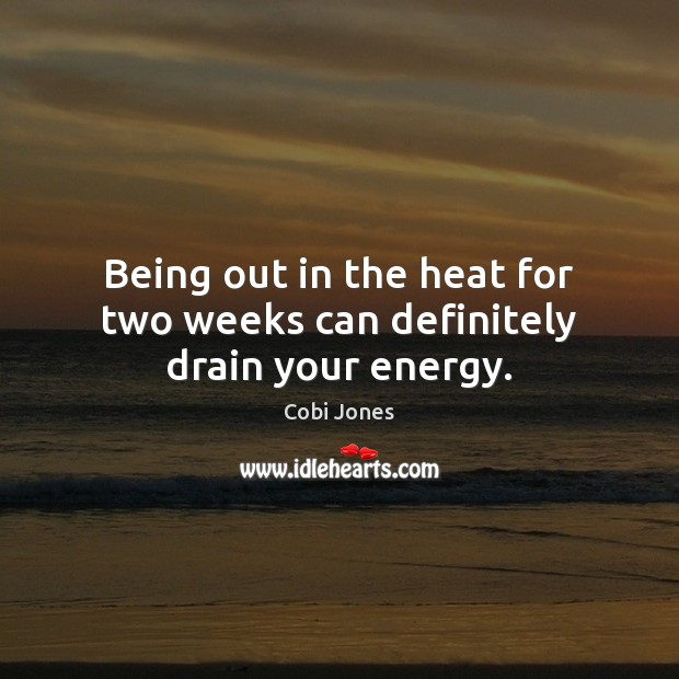 Being out in the heat for two weeks can definitely drain your energy. Cobi Jones Picture Quote