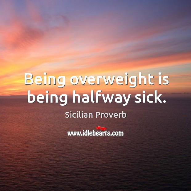 Image, Being overweight is being halfway sick.