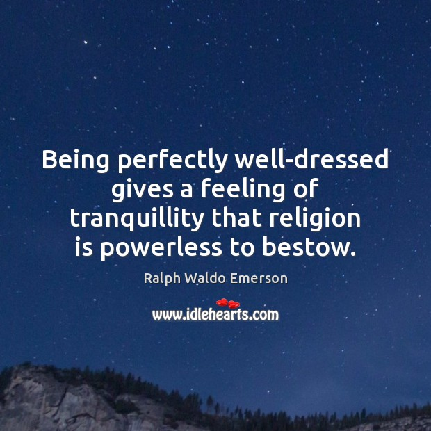 Being perfectly well-dressed gives a feeling of tranquillity that religion is powerless Religion Quotes Image