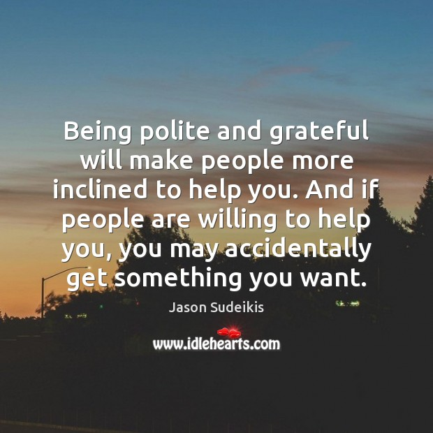 Being polite and grateful will make people more inclined to help you. Jason Sudeikis Picture Quote
