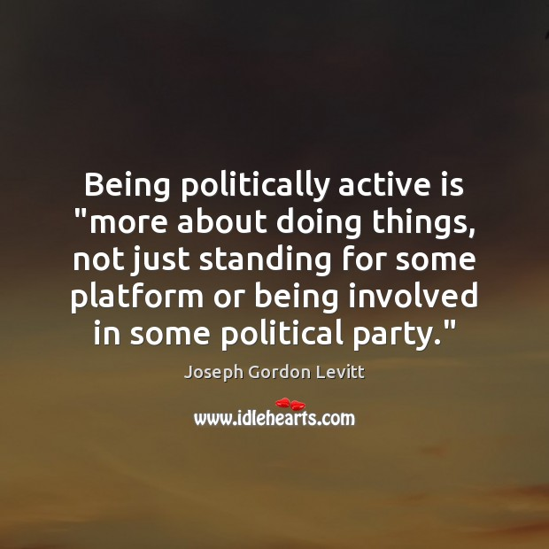 """Being politically active is """"more about doing things, not just standing for Joseph Gordon Levitt Picture Quote"""