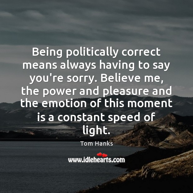 Being politically correct means always having to say you're sorry. Believe me, Tom Hanks Picture Quote