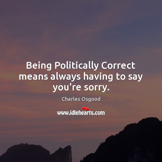 Being Politically Correct means always having to say you're sorry. Image