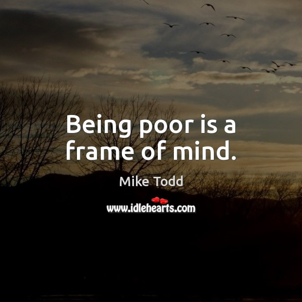 Being poor is a frame of mind. Mike Todd Picture Quote