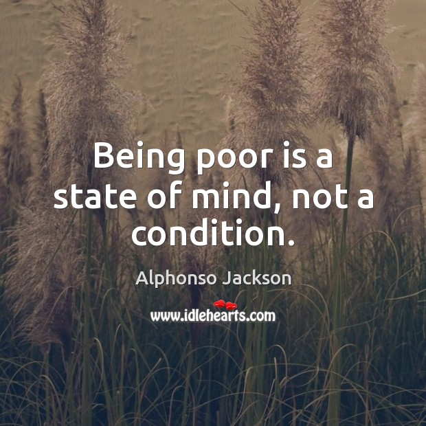Image, Being poor is a state of mind, not a condition.