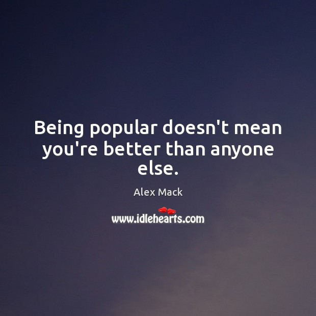 Image, Being popular doesn't mean you're better than anyone else.