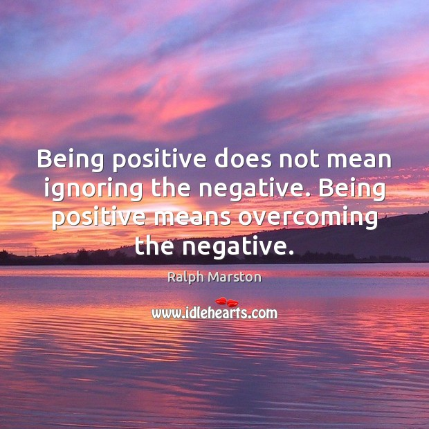 Being positive does not mean ignoring the negative. Being positive means overcoming Ralph Marston Picture Quote