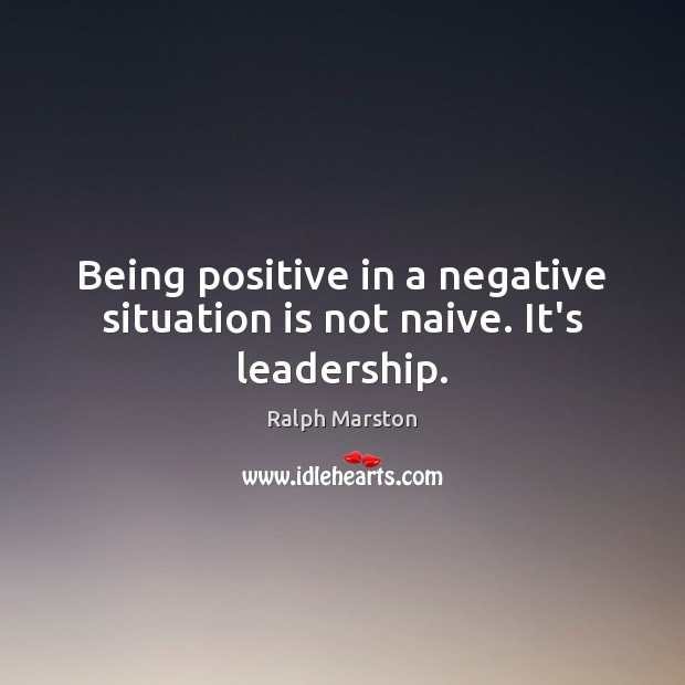Image, Being positive in a negative situation is not naive. It's leadership.