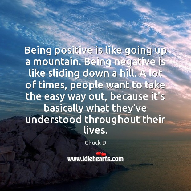 Chuck D Picture Quote image saying: Being positive is like going up a mountain. Being negative is like