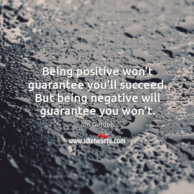 Being positive won't guarantee you'll succeed. But being negative will Jon Gordon Picture Quote