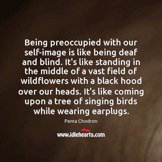Image, Being preoccupied with our self-image is like being deaf and blind. It's