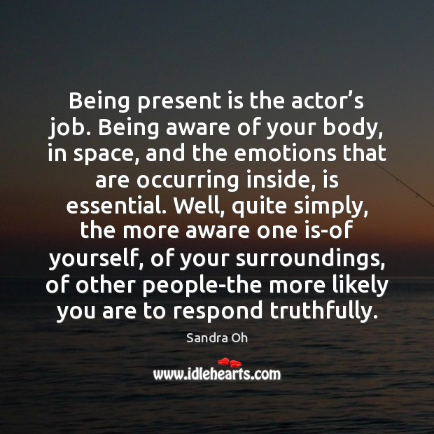 Being present is the actor's job. Being aware of your body, Sandra Oh Picture Quote