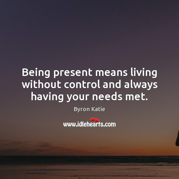 Being present means living without control and always having your needs met. Byron Katie Picture Quote