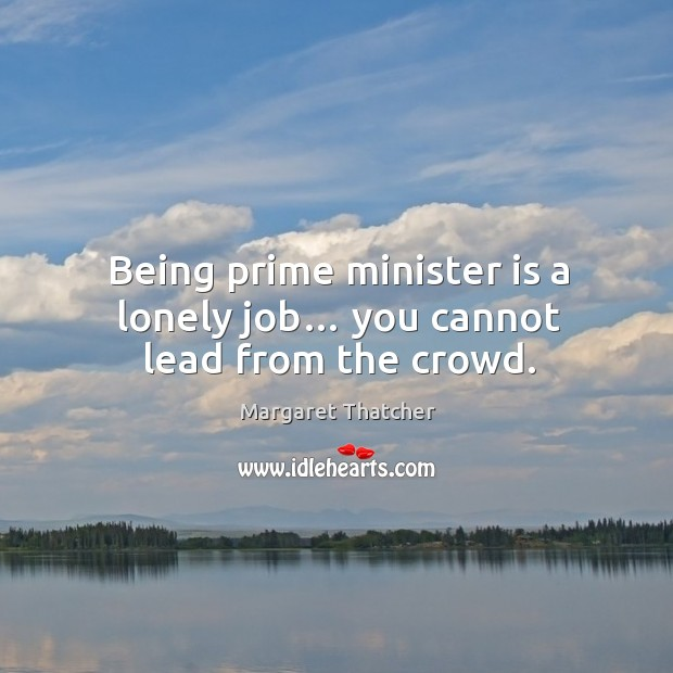 Image, Being prime minister is a lonely job… you cannot lead from the crowd.