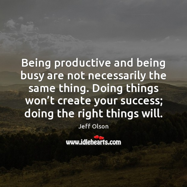 Image, Being productive and being busy are not necessarily the same thing. Doing