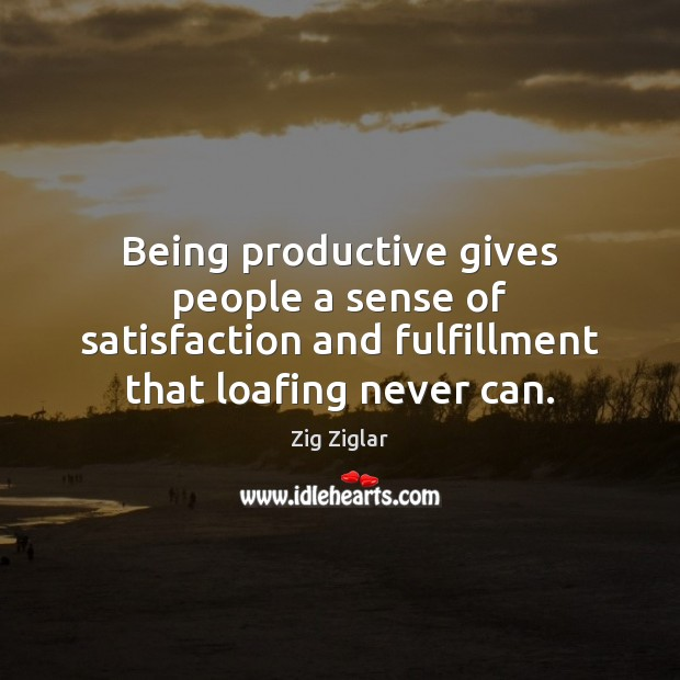 Being productive gives people a sense of satisfaction and fulfillment that loafing Image