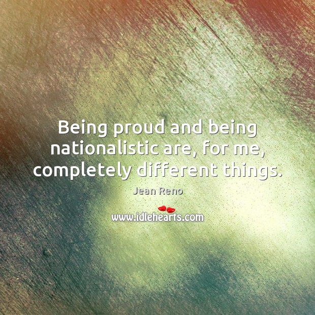 Image, Being proud and being nationalistic are, for me, completely different things.