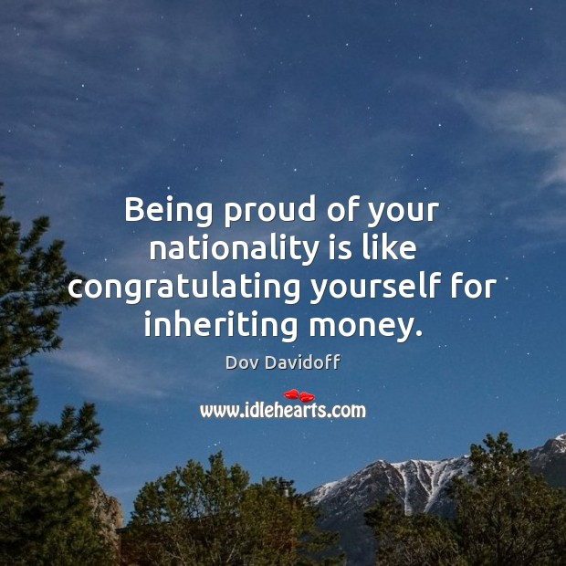 Dov Davidoff Picture Quote image saying: Being proud of your nationality is like congratulating yourself for inheriting money.