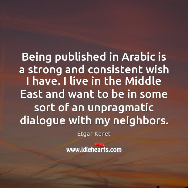 Being published in Arabic is a strong and consistent wish I have. Etgar Keret Picture Quote