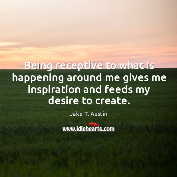 Being receptive to what is happening around me gives me inspiration and Image