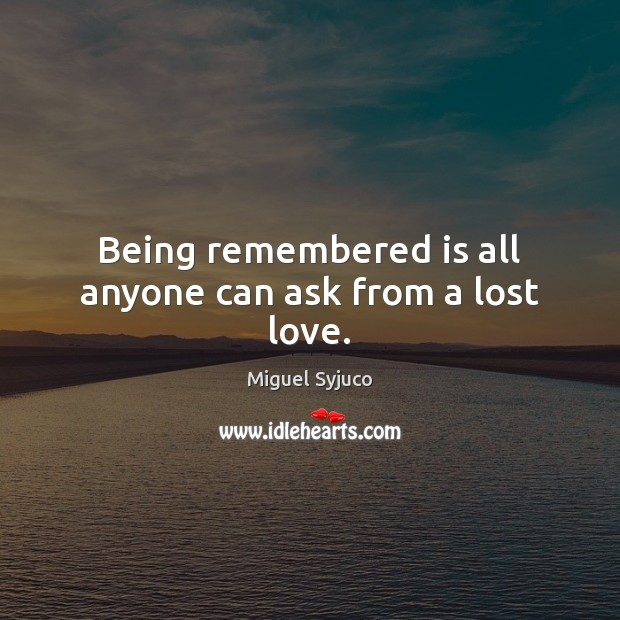 Being remembered is all anyone can ask from a lost love. Lost Love Quotes Image