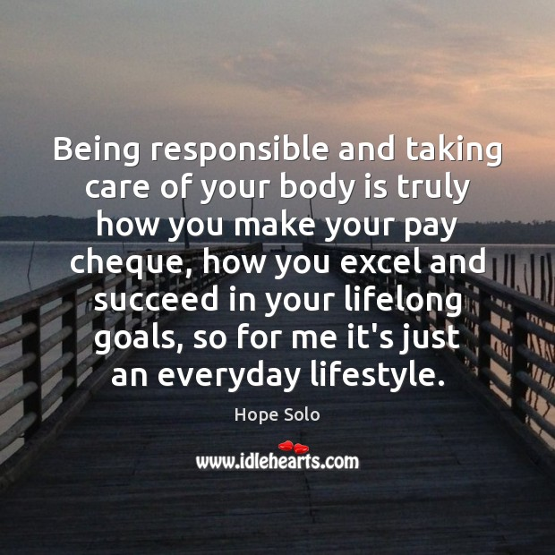 Being responsible and taking care of your body is truly how you Image