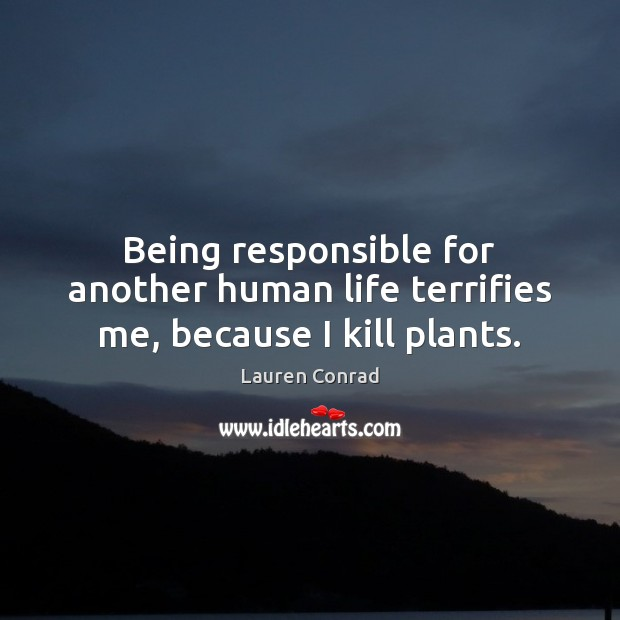 Being responsible for another human life terrifies me, because I kill plants. Lauren Conrad Picture Quote