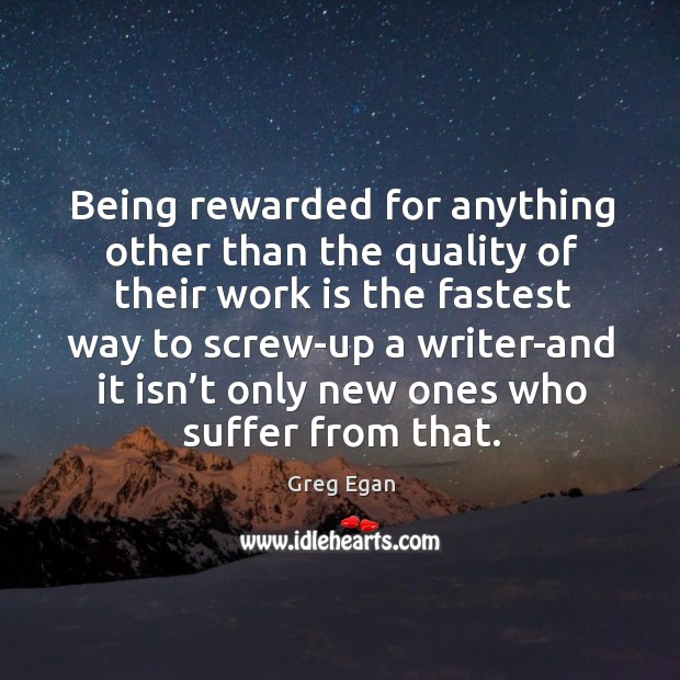 Being rewarded for anything other than the quality of their work is the fastest way to Greg Egan Picture Quote