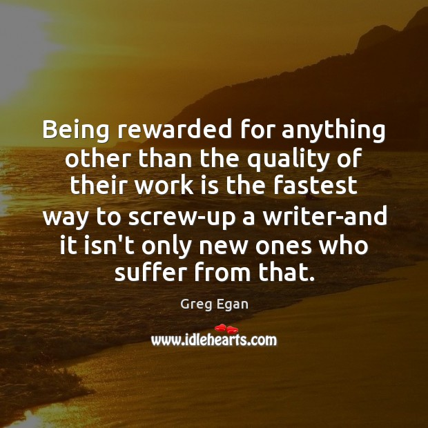 Being rewarded for anything other than the quality of their work is Greg Egan Picture Quote