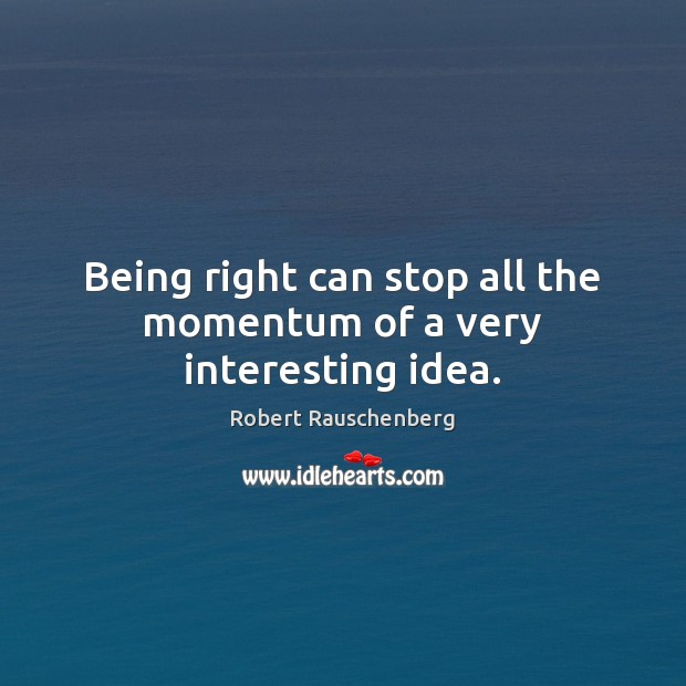 Being right can stop all the momentum of a very interesting idea. Image