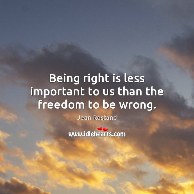 Being right is less important to us than the freedom to be wrong. Jean Rostand Picture Quote