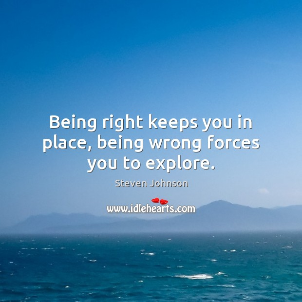 Being right keeps you in place, being wrong forces you to explore. Image