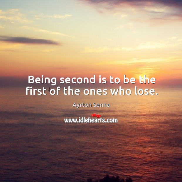 Being second is to be the first of the ones who lose. Ayrton Senna Picture Quote