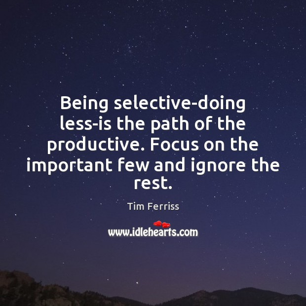 Being selective-doing less-is the path of the productive. Focus on the important Tim Ferriss Picture Quote