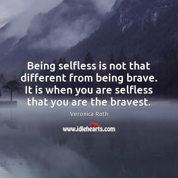 Being selfless is not that different from being brave. It is when Image
