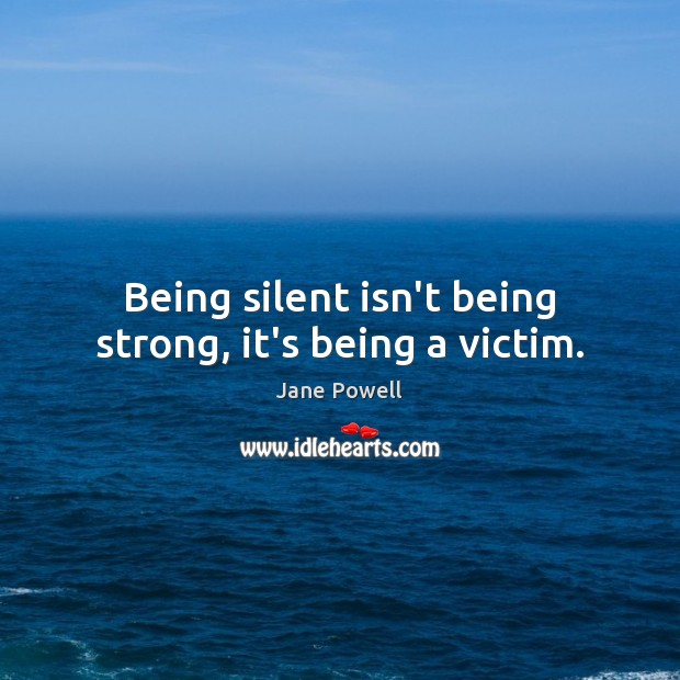 Being silent isn't being strong, it's being a victim. Being Strong Quotes Image