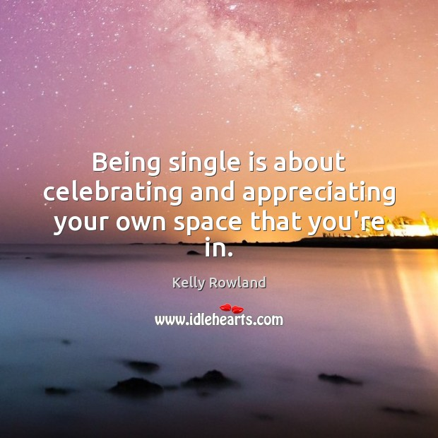 Being single is about celebrating and appreciating your own space that you're in. Kelly Rowland Picture Quote