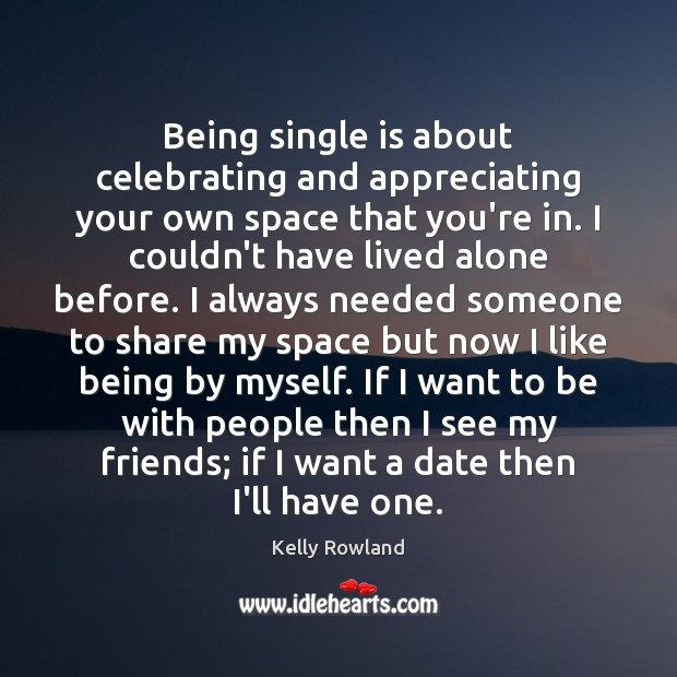 Being single is about celebrating and appreciating your own space that you're Kelly Rowland Picture Quote