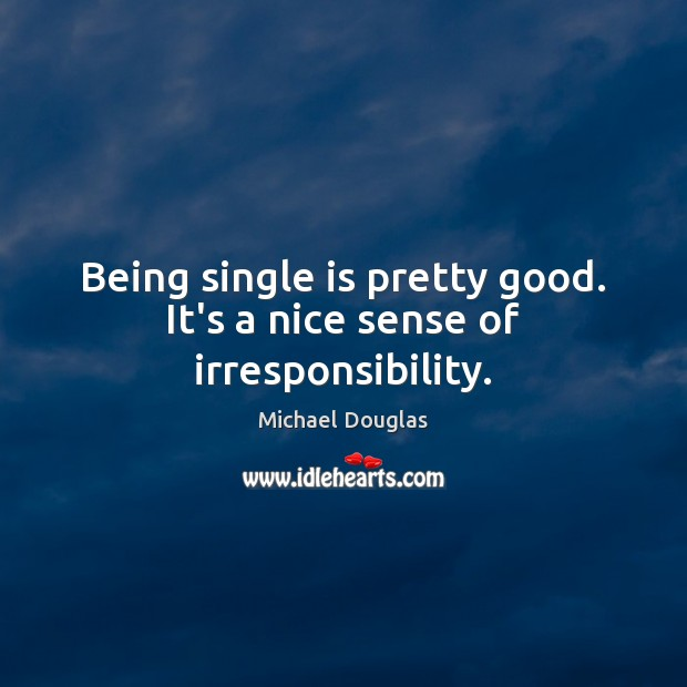 Image, Being single is pretty good. It's a nice sense of irresponsibility.
