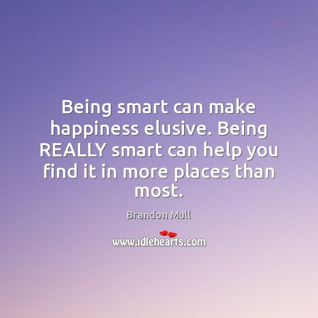 Being smart can make happiness elusive. Being REALLY smart can help you Brandon Mull Picture Quote