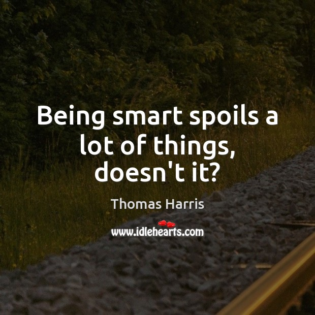 Being smart spoils a lot of things, doesn't it? Thomas Harris Picture Quote