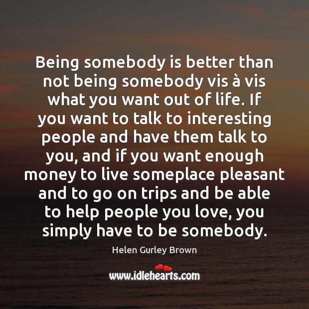 Being somebody is better than not being somebody vis à vis what you Helen Gurley Brown Picture Quote
